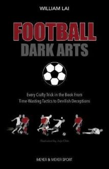 Football Dark Arts: : Every Crafty Trick in the Book from Time-Wasting Tactics to Devilish Deceptions
