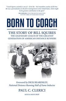 Born to Coach : The Story of Bill Squires, the Legendary Coach of the Greatest Generation of American Distance Runners