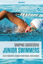 Shaping Successful Junior Swimmers: Build a Foundation. Streamline Your Training. Create Winners